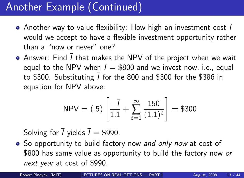 Substituting I for the 800 and $300 for the $386 in equation for NPV above: [ ] I NPV = (.5) 1.1 + 150 t=1 (1.1) t = $300 Solving for I yields I = $990.