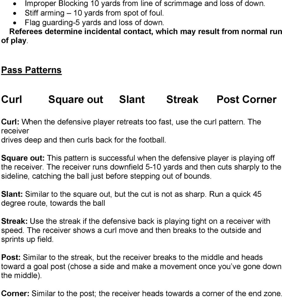 Pass Patterns Curl Square out Slant Streak Post Corner Curl: When the defensive player retreats too fast, use the curl pattern. The receiver drives deep and then curls back for the football.