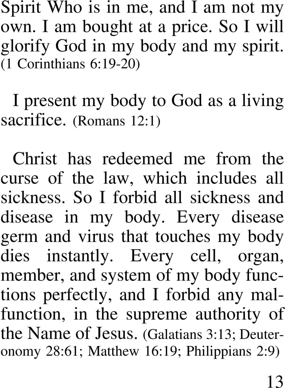 (Romans 12:1) Christ has redeemed me from the curse of the law, which includes all sickness. So I forbid all sickness and disease in my body.