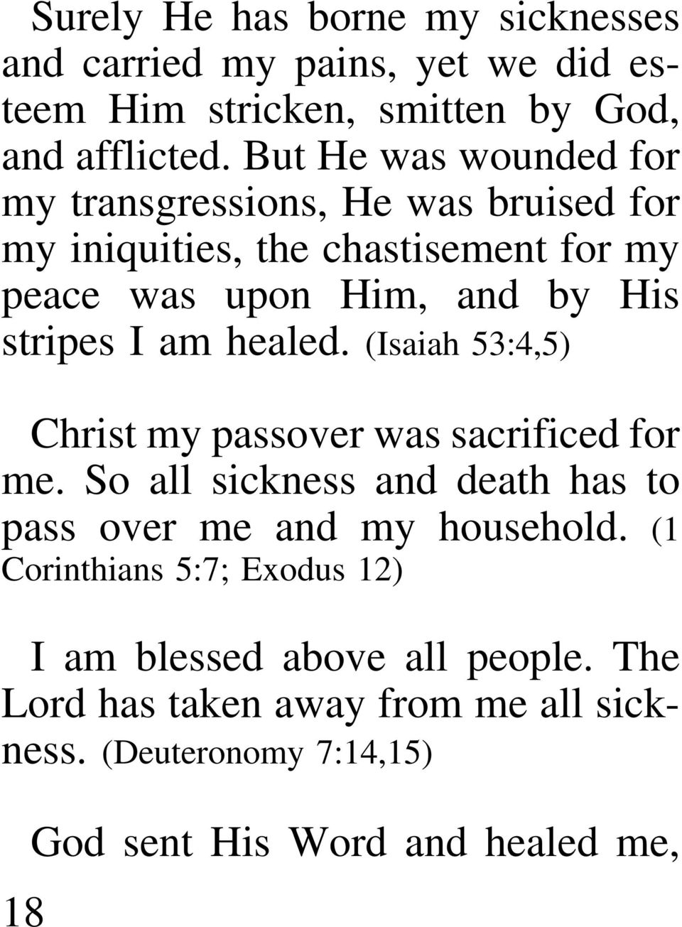 I am healed. (Isaiah 53:4,5) Christ my passover was sacrificed for me. So all sickness and death has to pass over me and my household.