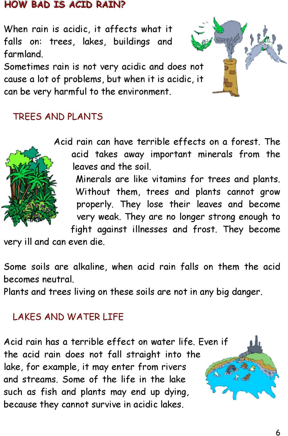 TREES AND PLANTS Acid rain can have terrible effects on a forest. The acid takes away important minerals from the leaves and the soil. Minerals are like vitamins for trees and plants.