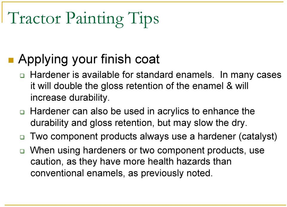 Hardener can also be used in acrylics to enhance the durability and gloss retention, but may slow the dry.