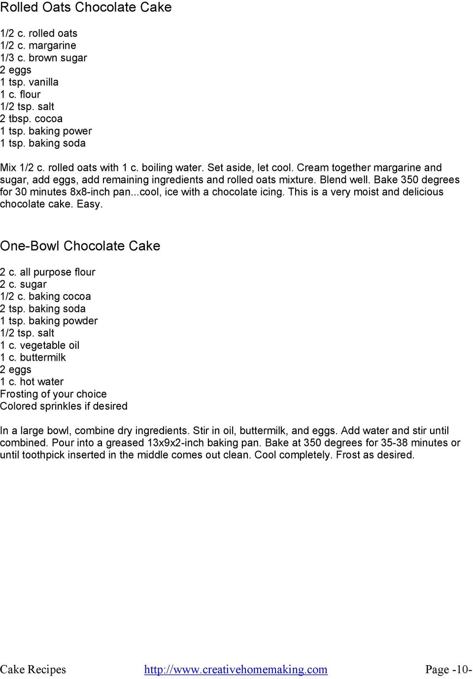 ..cool, ice with a chocolate icing. This is a very moist and delicious chocolate cake. Easy. One-Bowl Chocolate Cake 2 c. all purpose flour 1/2 c. baking cocoa 2 tsp. baking soda 1 tsp.