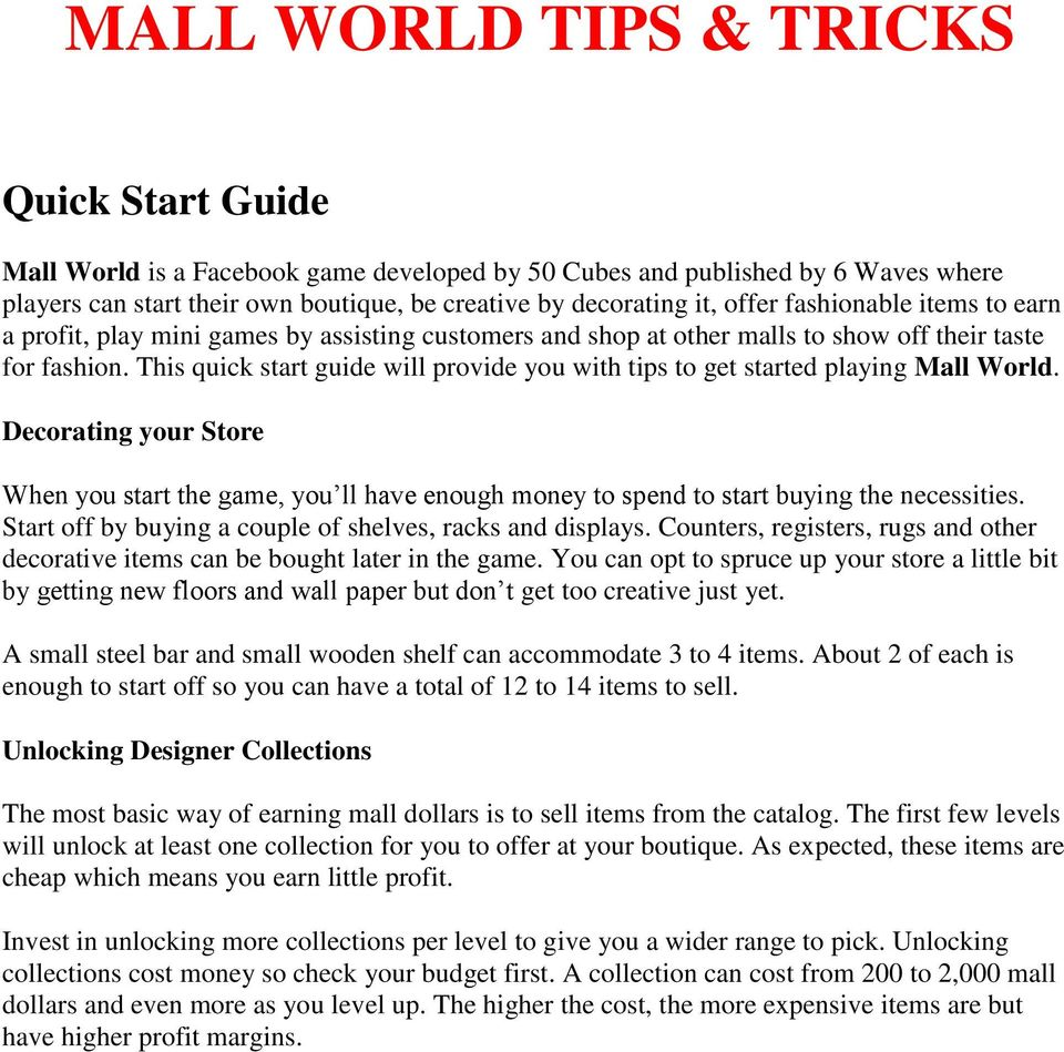 This quick start guide will provide you with tips to get started playing Mall World. Decorating your Store When you start the game, you ll have enough money to spend to start buying the necessities.