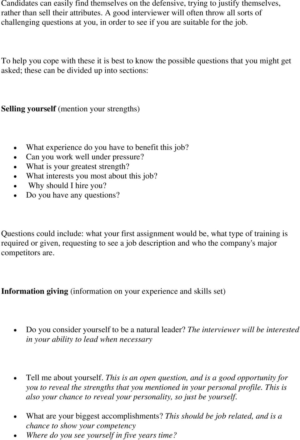 To help you cope with these it is best to know the possible questions that you might get asked; these can be divided up into sections: Selling yourself (mention your strengths) What experience do you