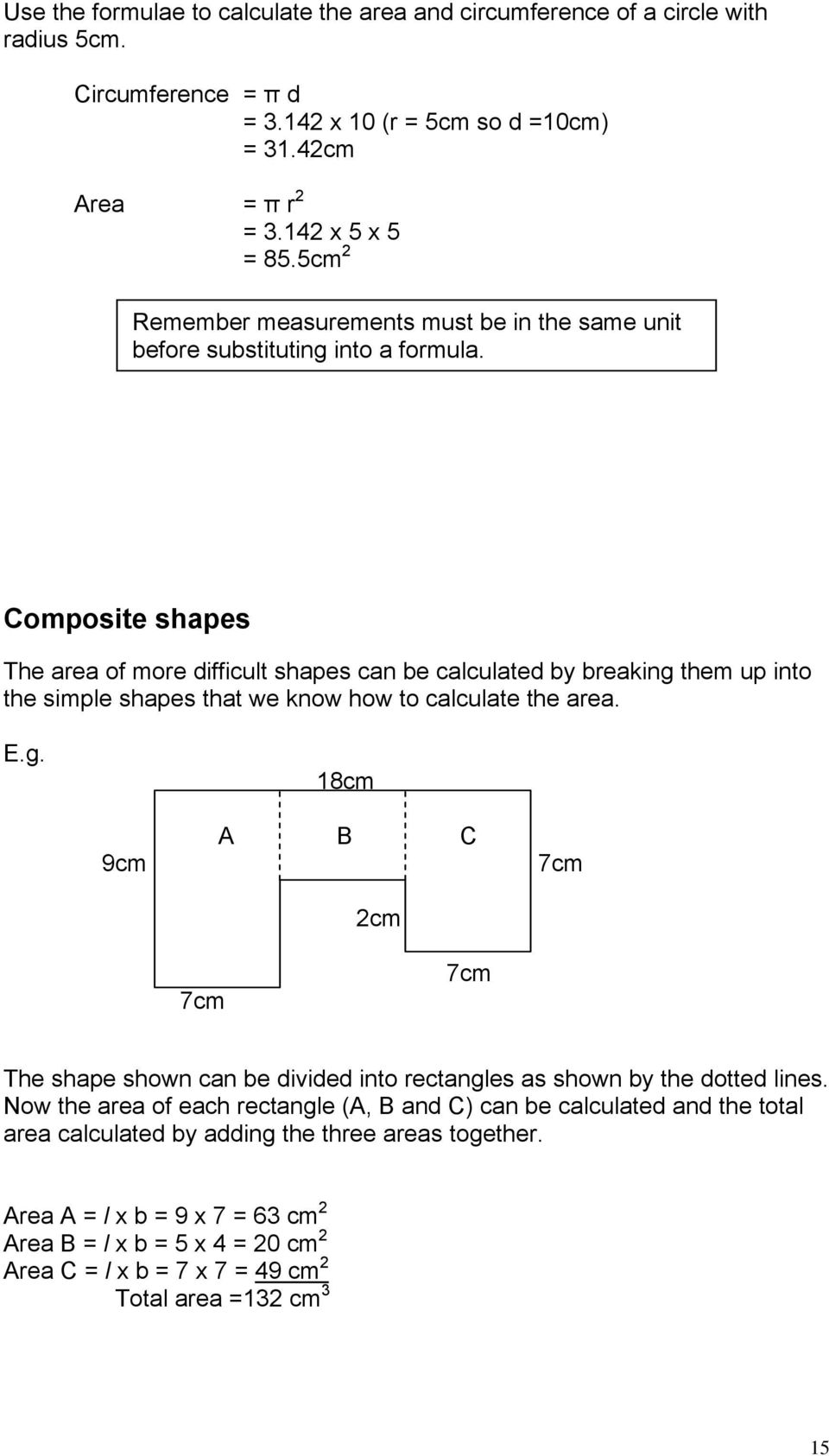 Composite shapes The area of more difficult shapes can be calculated by breaking them up into the simple shapes that we know how to calculate the area. E.g. 18cm 9cm A B C 2cm 7cm 7cm 7cm The shape shown can be divided into rectangles as shown by the dotted lines.