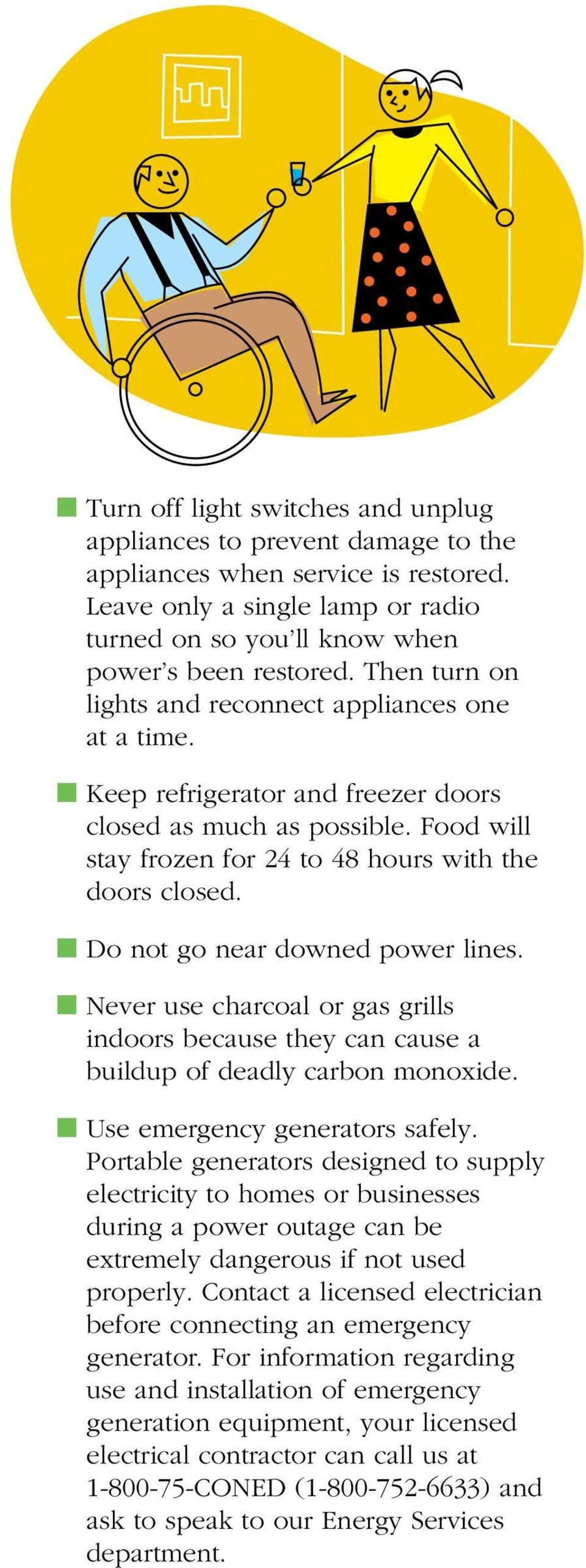 n Do not go near downed power lines. n Never use charcoal or gas grills indoors because they can cause a buildup of deadly carbon monoxide. n Use emergency generators safely.