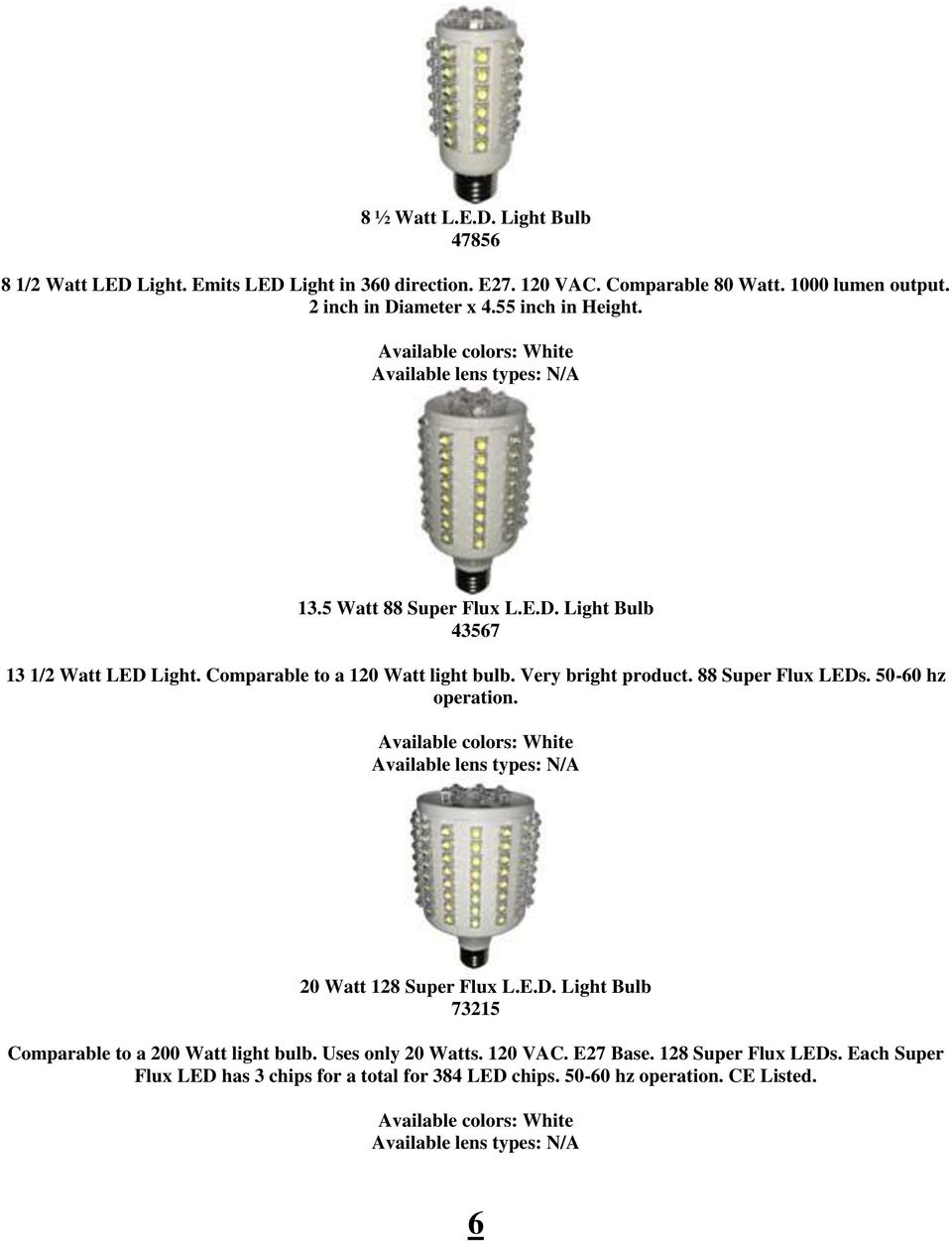 Very bright product. 88 Super Flux LEDs. 50-60 hz operation. Available lens types: N/A 20 Watt 128 Super Flux L.E.D. Light Bulb 73215 Comparable to a 200 Watt light bulb.