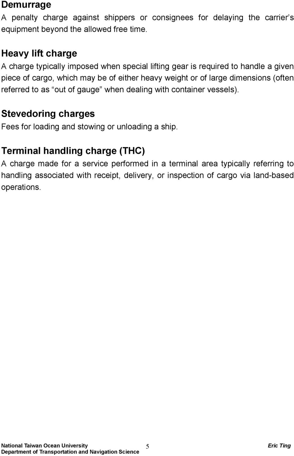 large dimensions (often refered to as out ofgauge when dealing with container vessels). Stevedoring charges Fees for loading and stowing or unloading a ship.