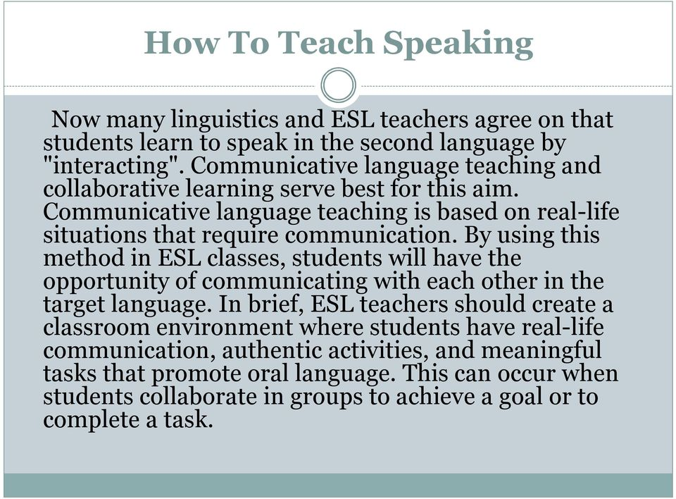 By using this method in ESL classes, students will have the opportunity of communicating with each other in the target language.