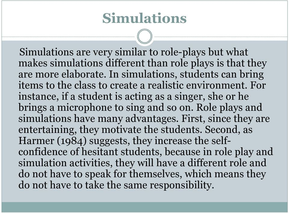 For instance, if a student is acting as a singer, she or he brings a microphone to sing and so on. Role plays and simulations have many advantages.