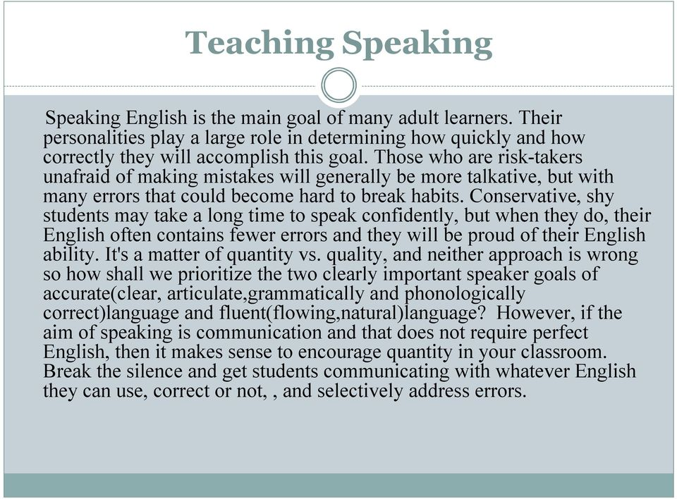Conservative, shy students may take a long time to speak confidently, but when they do, their English often contains fewer errors and they will be proud of their English ability.