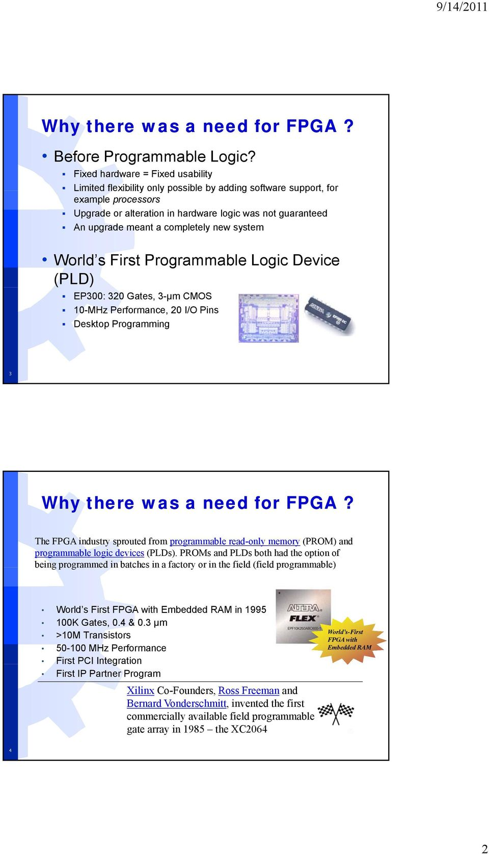 completely new system World s First Programmable Logic Device (PLD) EP300: 320 Gates, 3-µm CMOS 10-MHz Performance, 20 I/O Pins Desktop Programming 3 Why there was a need for FPGA?