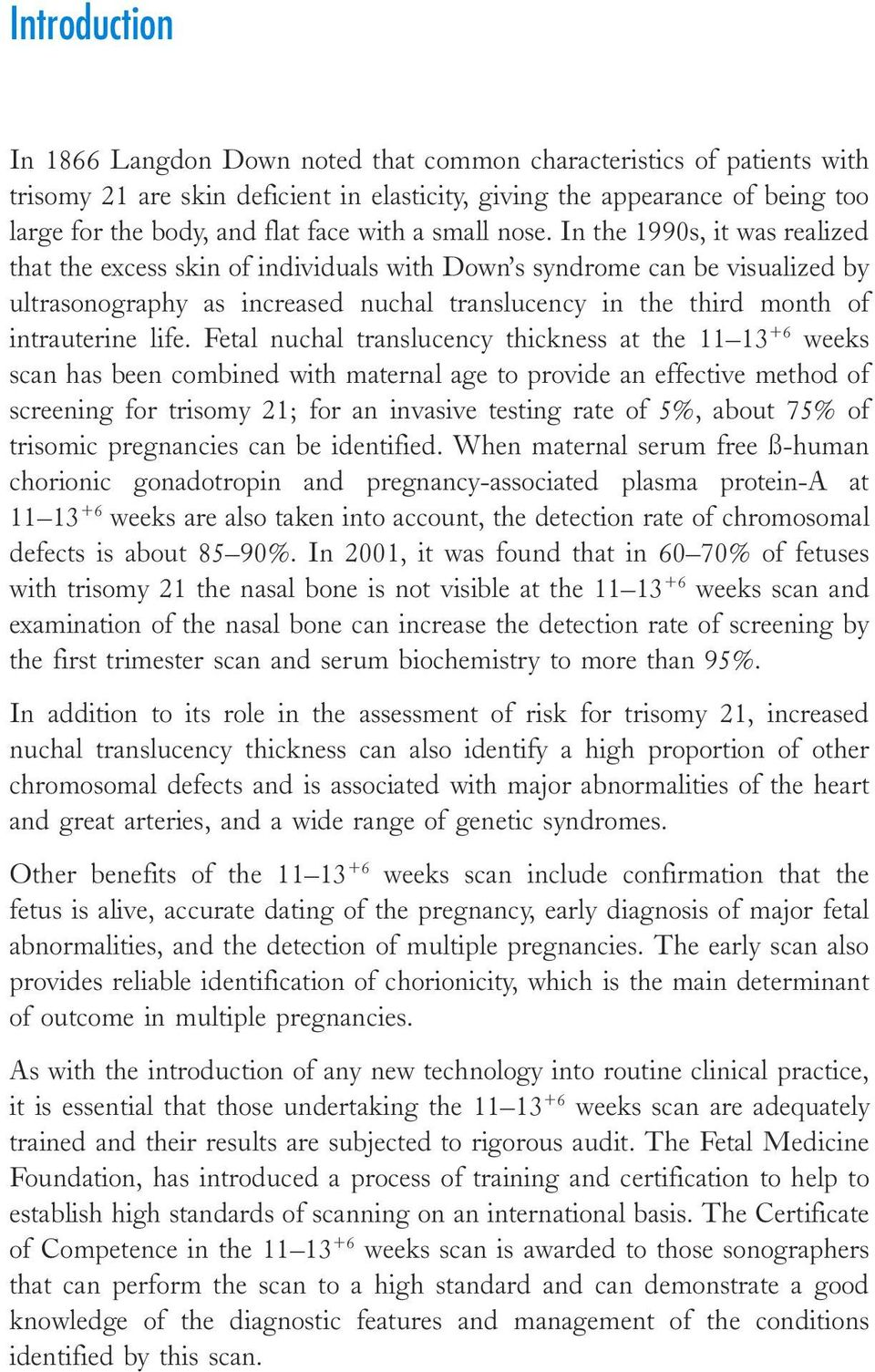 In the 1990s, it was realized that the excess skin of individuals with Down s syndrome can be visualized by ultrasonography as increased nuchal translucency in the third month of intrauterine life.