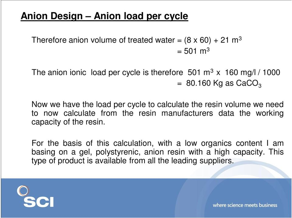 160 Kg as CaCO 3 Now we have the load per cycle to calculate the resin volume we need to now calculate from the resin manufacturers data
