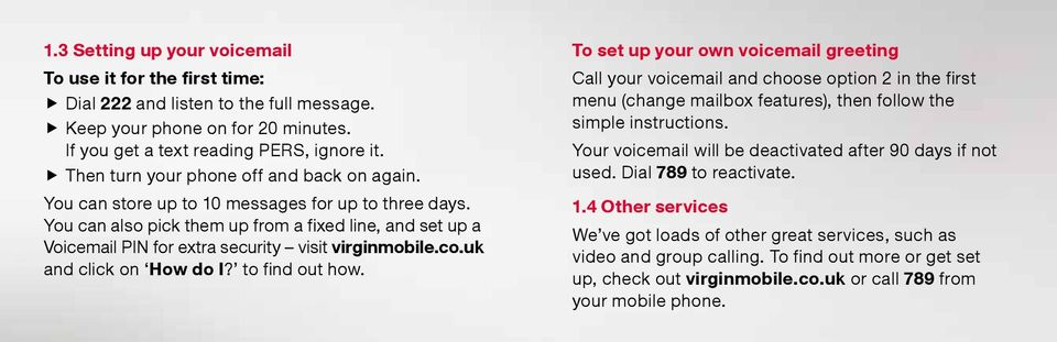 You can also pick them up from a fixed line, and set up a Voicemail PIN for extra security visit virginmobile.co.uk and click on How do I? to find out how.