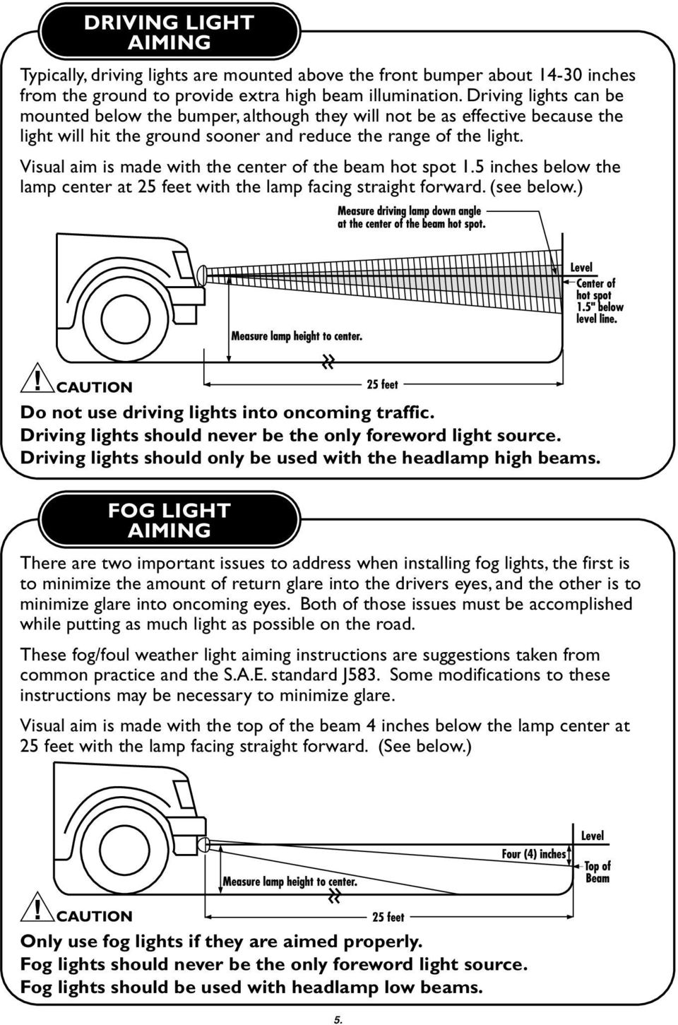 Visual aim is made with the center of the beam hot spot 1.5 inches below the lamp center at 25 feet with the lamp facing straight forward. (see below.) Do not use driving lights into oncoming traffic.