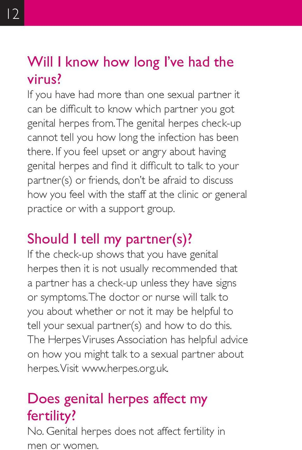 If you feel upset or angry about having genital herpes and find it difficult to talk to your partner(s) or friends, don t be afraid to discuss how you feel with the staff at the clinic or general