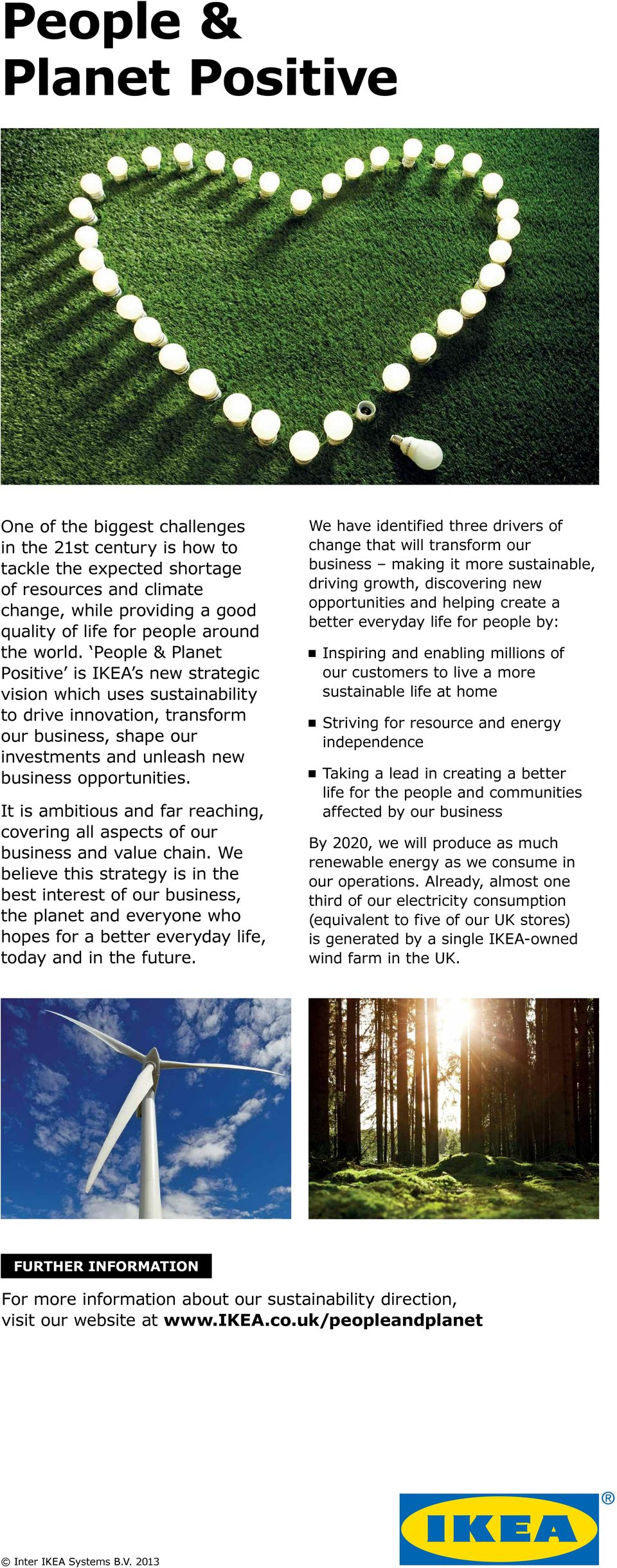 People & Planet Positive is IKEA s new strategic vision which uses sustainability to drive innovation, transform our business, shape our investments and unleash new business opportunities.