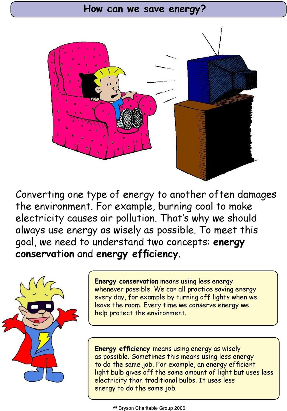 Energy conservation means using less energy whenever possible. We can all practice saving energy every day, for example by turning off lights when we leave the room.