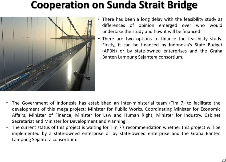 The Government of Indonesia has established an inter-ministerial team (Tim 7) to facilitate the development of this mega project: Minister for Public Works, Coordinating Minister for Economic