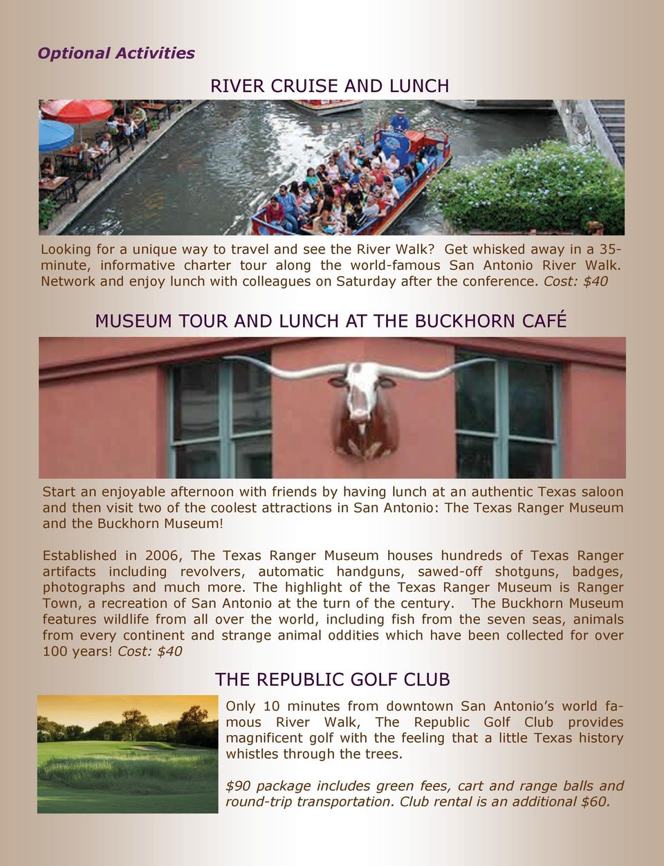 Cost: $40 MUSEUM TOUR AND LUNCH AT THE BUCKHORN CAFÉ Start an enjoyable afternoon with friends by having lunch at an authentic Texas saloon and then visit two of the coolest attractions in San