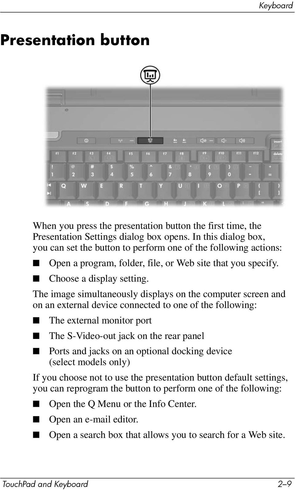 The image simultaneously displays on the computer screen and on an external device connected to one of the following: The external monitor port The S-Video-out jack on the rear panel Ports and jacks