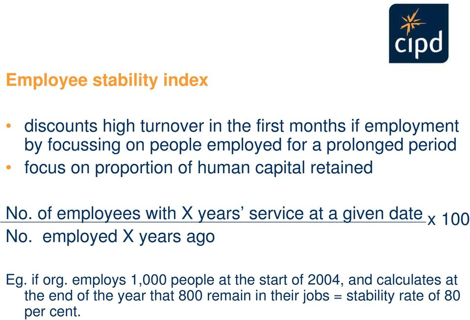 of employees with X years service at a given date x 100 No. employed X years ago Eg. if org.