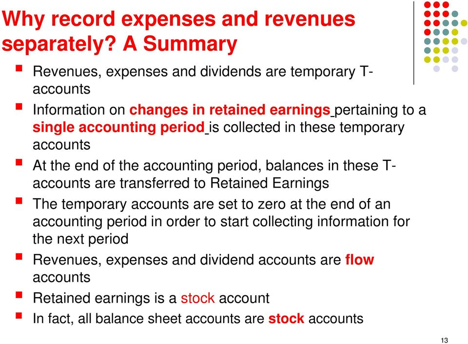 collected in these temporary accounts At the end of the accounting period, balances in these T- accounts are transferred to Retained Earnings The temporary