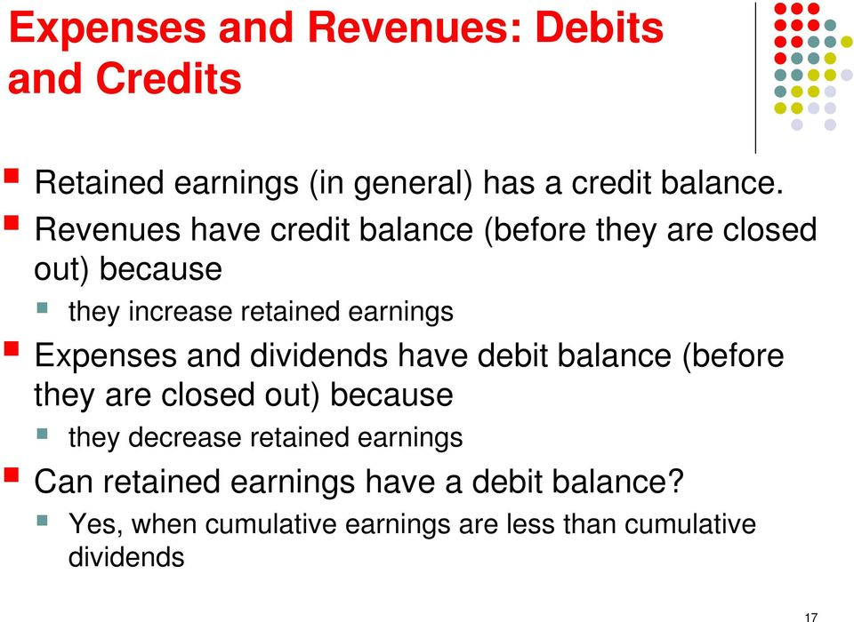 Expenses and dividends have debit balance (before they are closed out) because they decrease retained