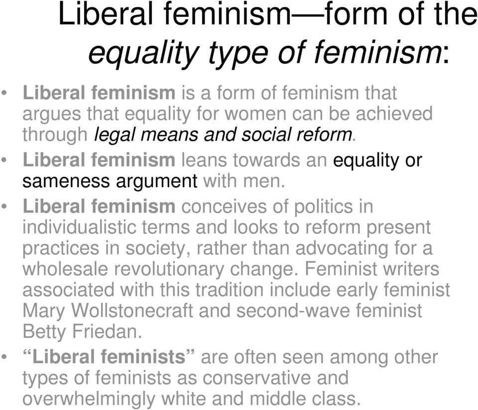 Liberal feminism conceives of politics in individualistic terms and looks to reform present practices in society, rather than advocating for a wholesale revolutionary
