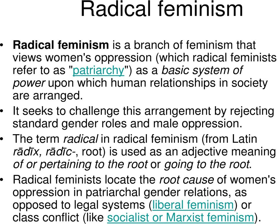 The term radical in radical feminism (from Latin rdx, rdc-, root) is used as an adjective meaning of or pertaining to the root or going to the root.