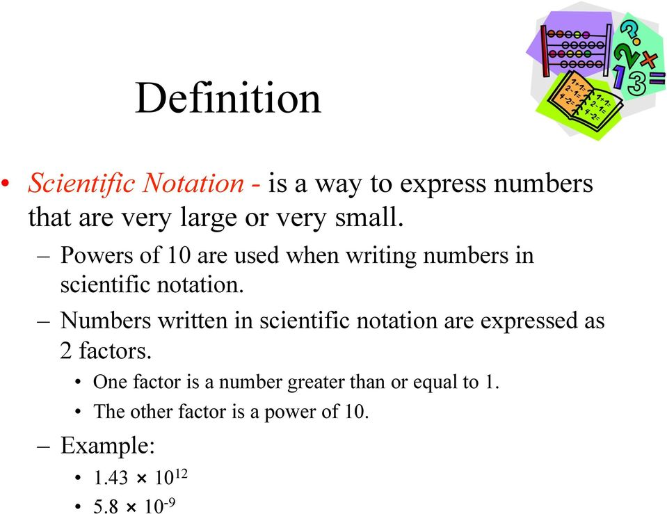 Numbers written in scientific notation are expressed as 2 factors.