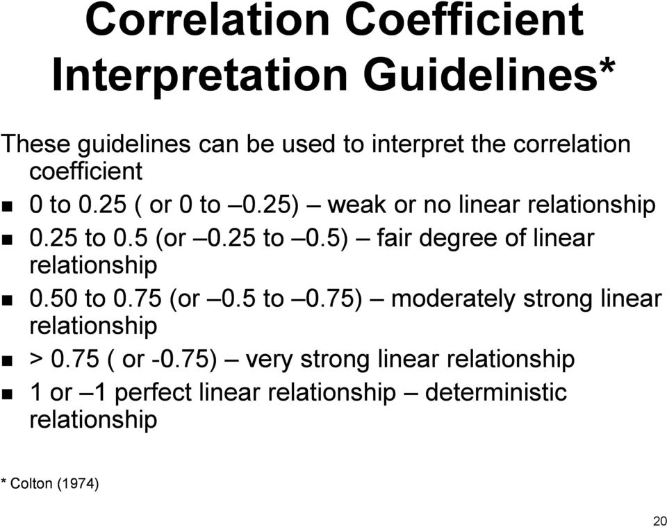 5 (or 0.25 to 0.5) fair degree of linear relationship 0.50 to 0.75 (or 0.5 to 0.75) moderately strong linear relationship > 0.