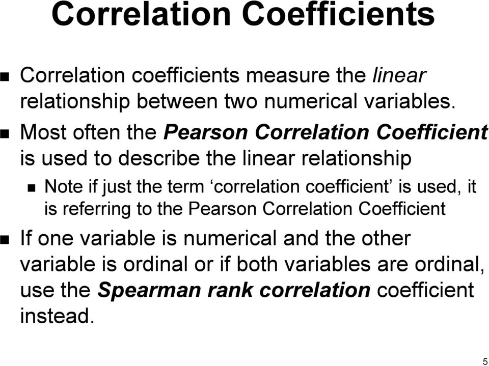 correlation coefficient is used, it is referring to the Pearson Correlation Coefficient If one variable is numerical