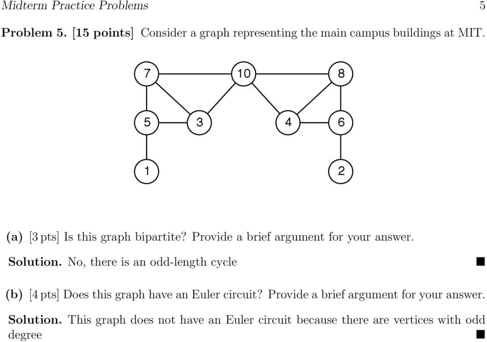 No, there is an odd-length cycle (b) [4 pts] Does this graph have an Euler circuit?