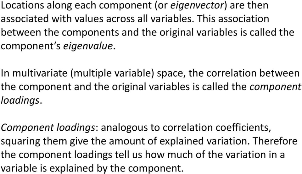 In multivariate (multiple variable) space, the correlation between the component and the original variables is called the component loadings.
