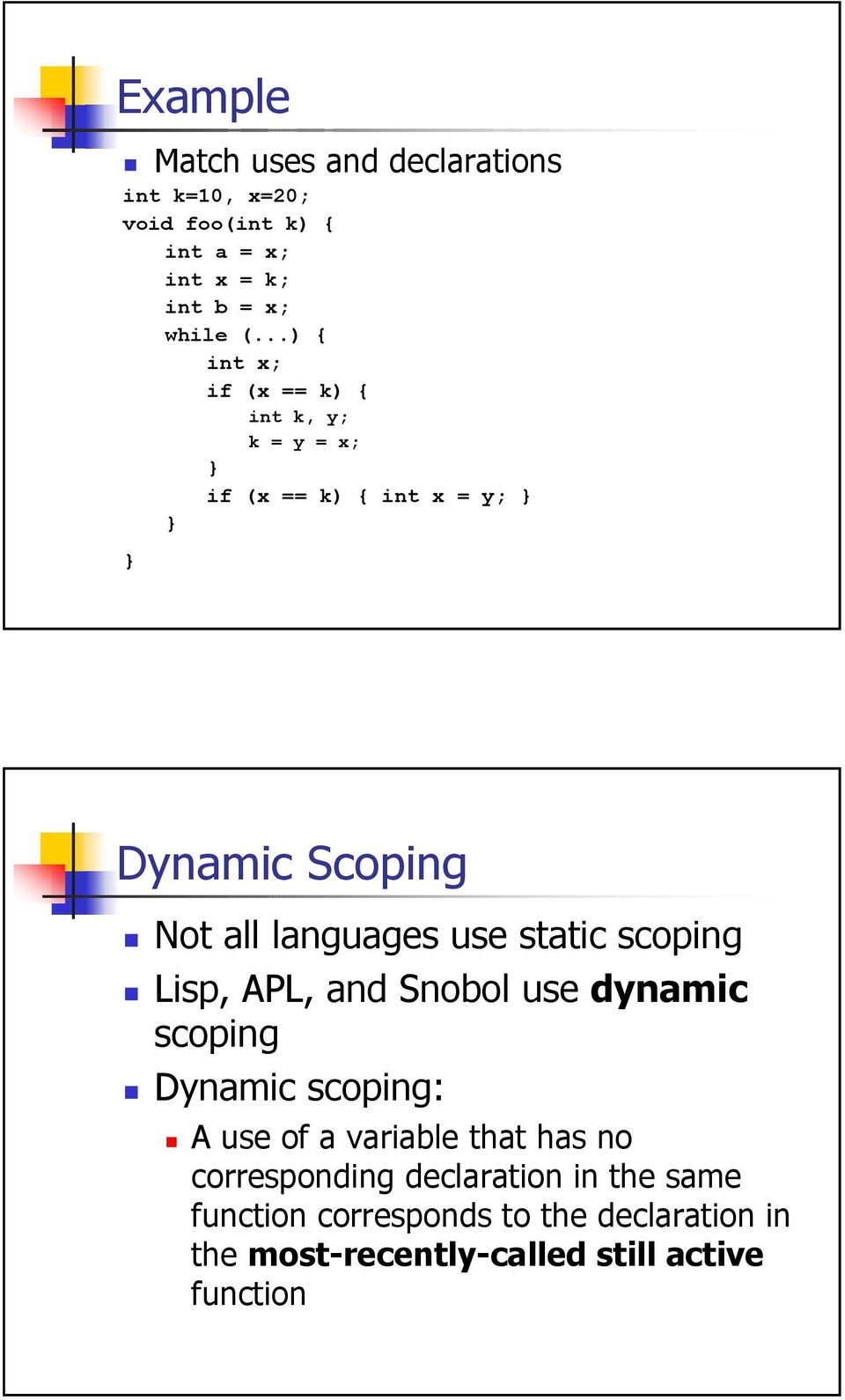 static scoping Lisp, APL, and Snobol use dynamic scoping Dynamic scoping: A use of a variable that has no