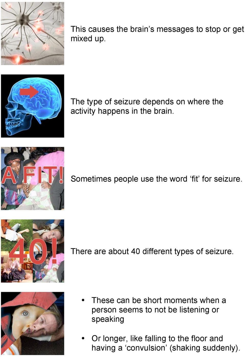 Sometimes people use the word fit for seizure. There are about 40 different types of seizure.