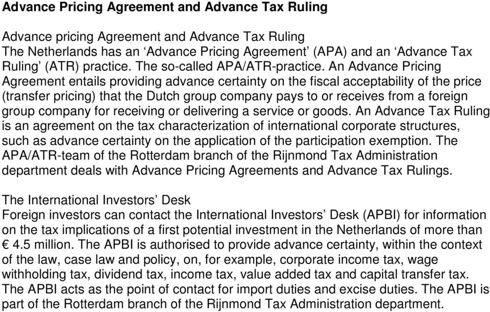 An Advance Pricing Agreement entails providing advance certainty on the fiscal acceptability of the price (transfer pricing) that the Dutch group company pays to or receives from a foreign group