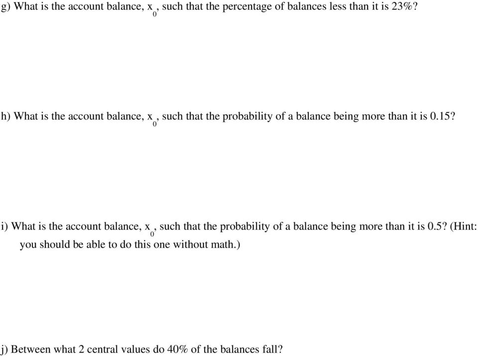 i) What is the account balance, x, such that the probability of a balance being more than it is 0.5?