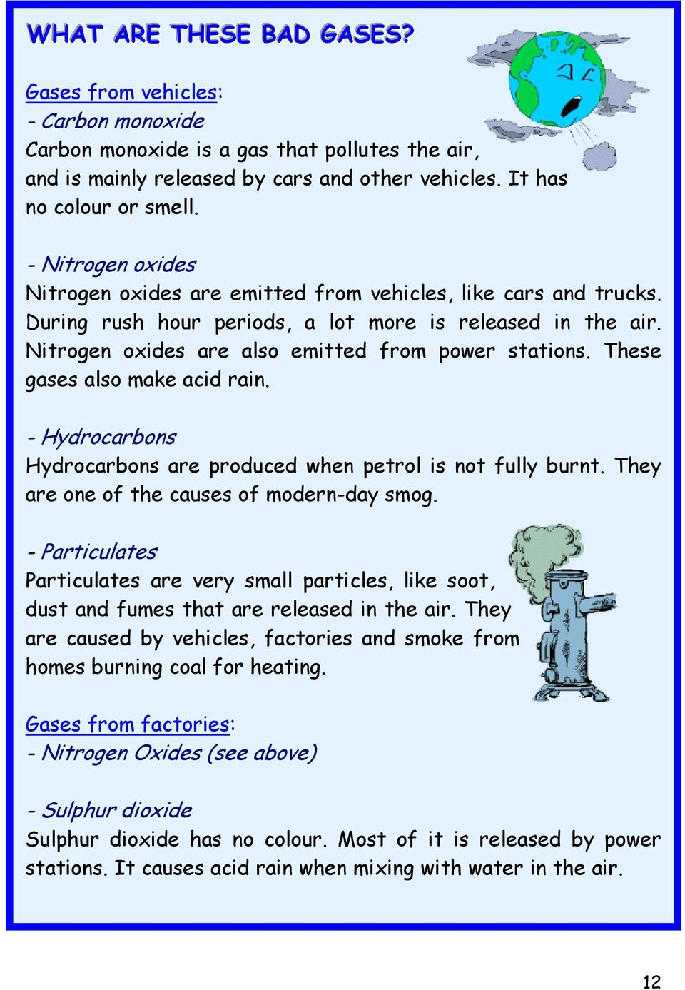 These gases also make acid rain. - Hydrocarbons Hydrocarbons are produced when petrol is not fully burnt. They are one of the causes of modern-day smog.