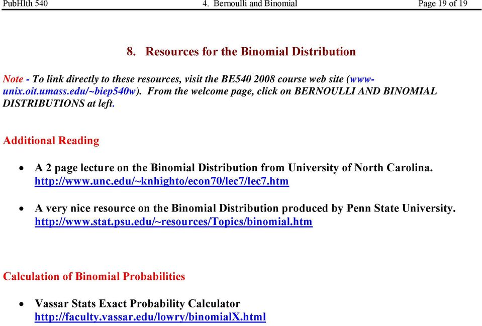 From the welcome page, click on BERNOULLI AND BINOMIAL DISTRIBUTIONS at left. Additional Reading A 2 page lecture on the Binomial Distribution from University of North Carolina.