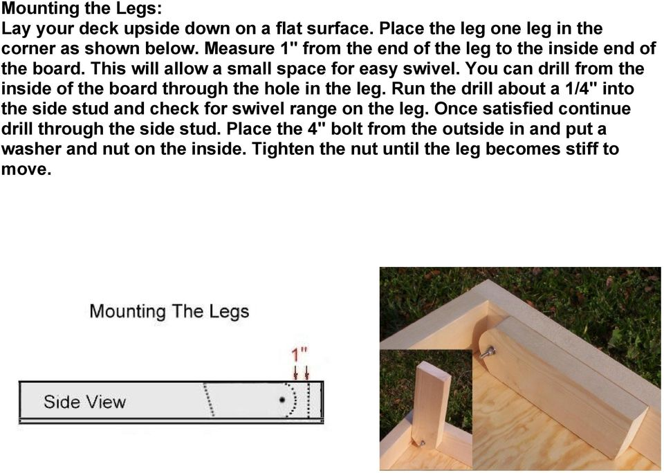 You can drill from the inside of the board through the hole in the leg.