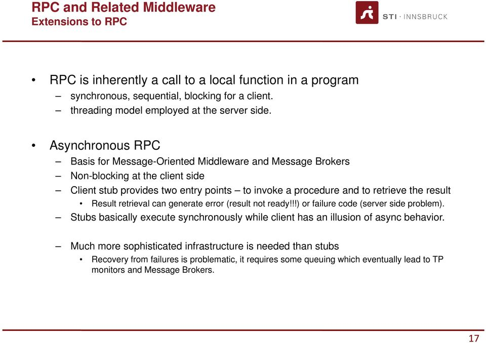 Asynchronous RPC Basis for Message-Oriented Middleware and Message Brokers Non-blocking at the client side Client stub provides two entry points to invoke a procedure and to retrieve the