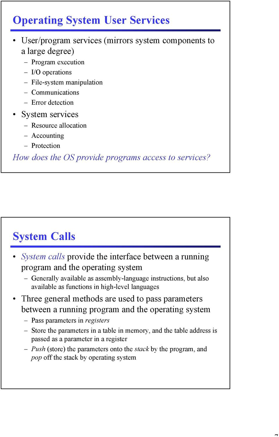 System Calls System calls provide the interface between a running program and the operating system Generally available as assembly-language instructions, but also available as functions in high-level