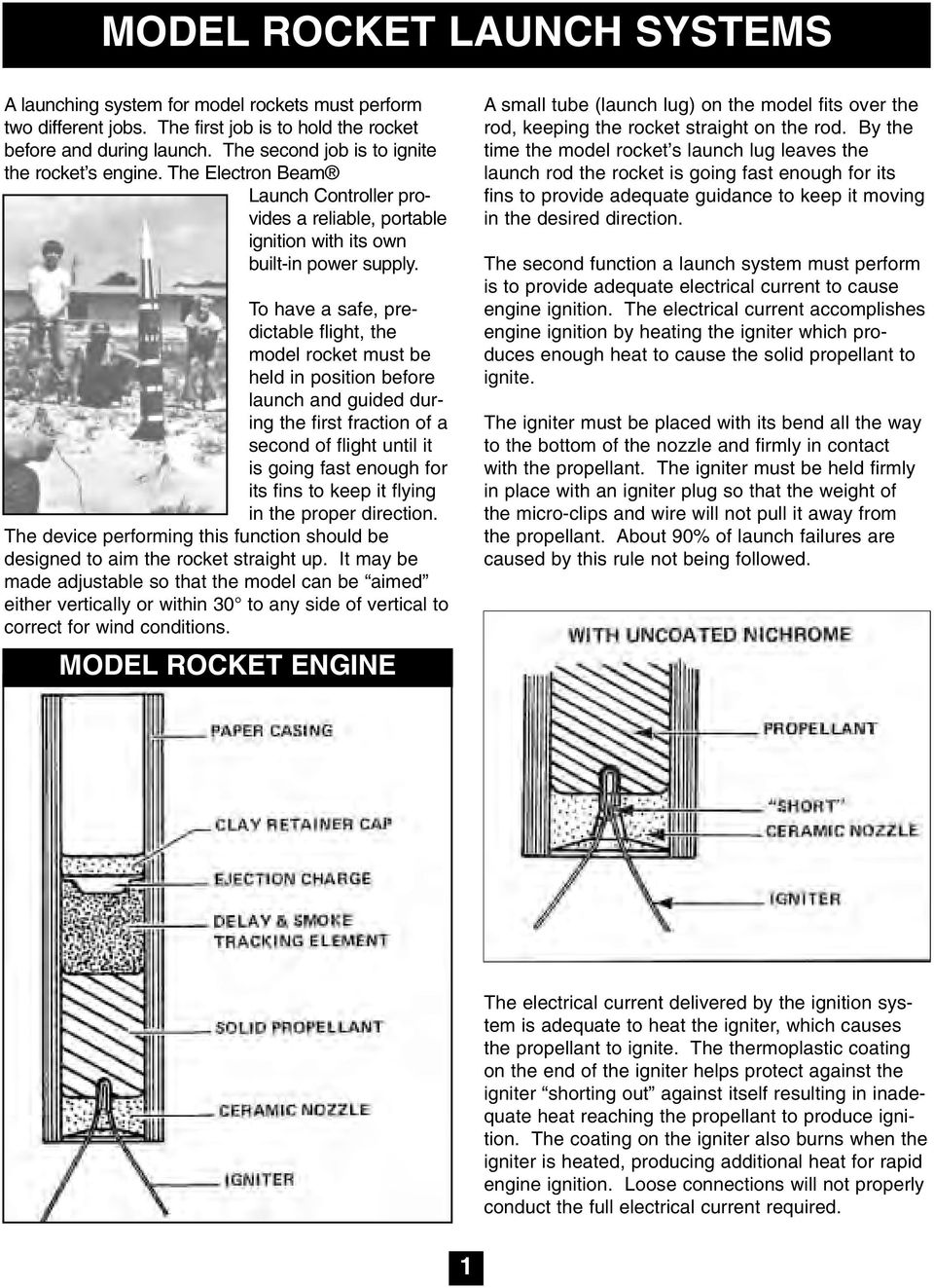To have a safe, predictable flight, the model rocket must be held in position before launch and guided during the first fraction of a second of flight until it is going fast enough for its fins to