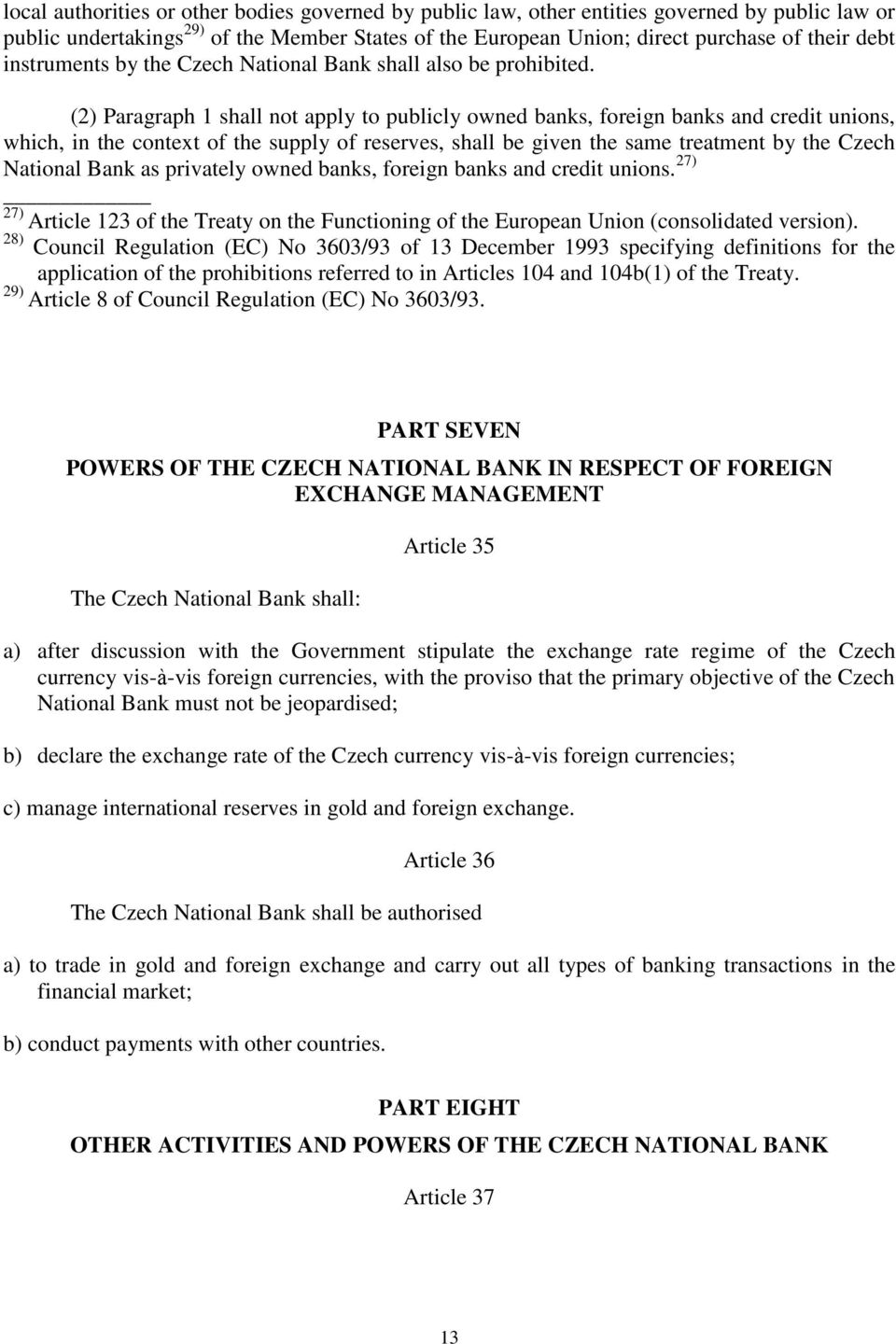 (2) Paragraph 1 shall not apply to publicly owned banks, foreign banks and credit unions, which, in the context of the supply of reserves, shall be given the same treatment by the Czech National Bank