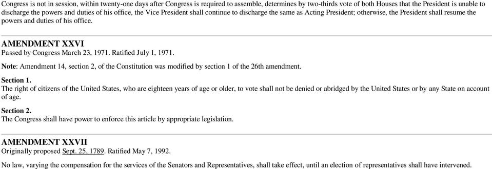 AMENDMENT XXVI Passed by Congress March 23, 1971. Ratified July 1, 1971. Note: Amendment 14, section 2, of the Constitution was modified by section 1 of the 26th amendment.