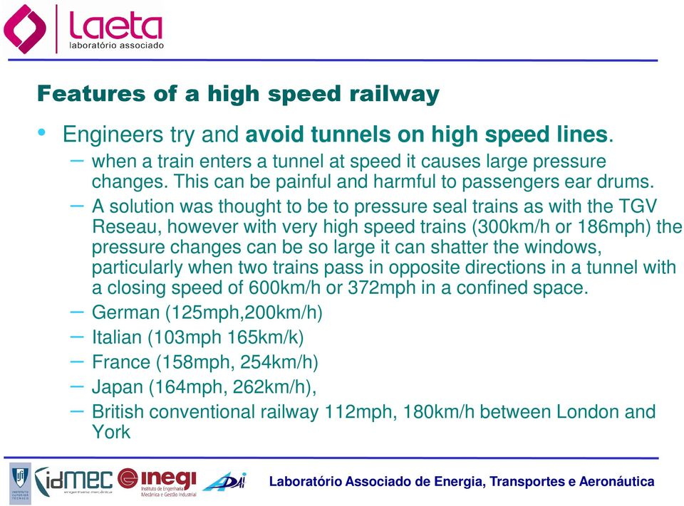 A solution was thought to be to pressure seal trains as with the TGV Reseau, however with very high speed trains (300km/h or 186mph) the pressure changes can be so large it can